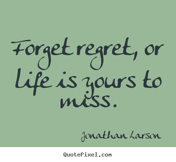 Create your own picture quotes about life - Forget regret, or life is yours to miss.