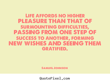 Quotes about life - Life affords no higher pleasure than that of surmounting difficulties,..