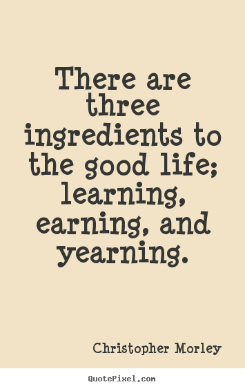 Quotes about life - There are three ingredients to the good life; learning,..