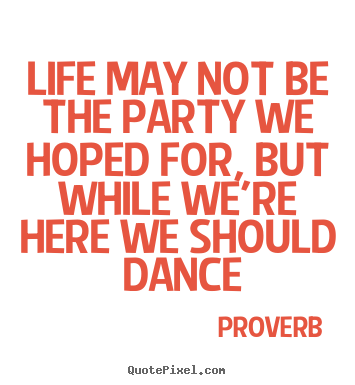 Create picture quotes about life - Life may not be the party we hoped for, but..