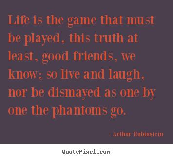Life is the game that must be played, this truth at least, good.. Arthur Rubinstein great life quote