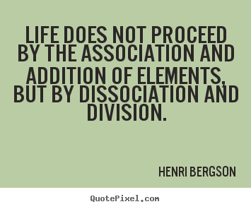 Henri Bergson image quotes - Life does not proceed by the association and addition of elements,.. - Life quote