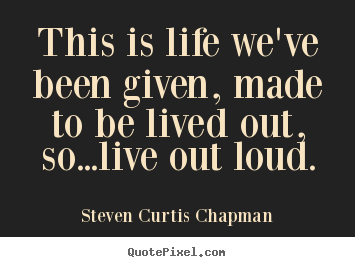 Life quotes - This is life we've been given, made to be lived out, so...live..