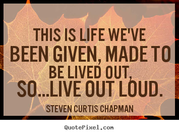 Make custom picture quotes about life - This is life we've been given, made to be lived..