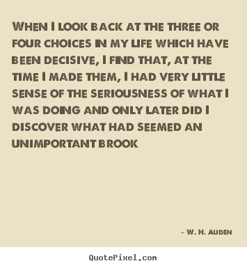 When i look back at the three or four choices in my.. W. H. Auden best life quote