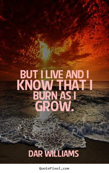 Quotes about life - But i live and i know that i burn as i grow.