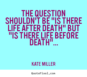 "Quotes about life - The question shouldn't be ""is there life after death"".."
