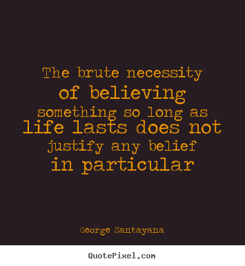 Quotes about life - The brute necessity of believing something so long as life..