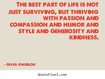 The best part of life is not just surviving, but thriving with passion.. Maya Angelou best life quotes