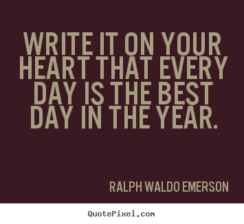 Life quote - Write it on your heart that every day is the best day in..