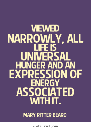 Life quotes - Viewed narrowly, all life is universal hunger and an expression of..