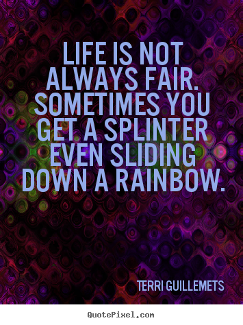 Life quote - Life is not always fair. sometimes you get a splinter even..