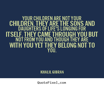 Your children are not your children. they are the sons.. Khalil Gibran popular life quotes