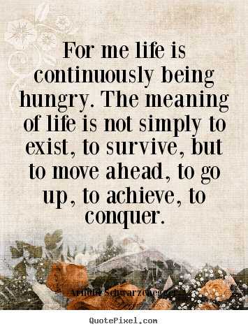 Arnold Schwarzenegger poster quotes - For me life is continuously being hungry. the meaning of life.. - Life quotes