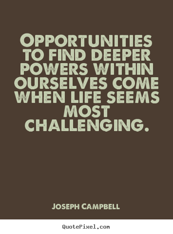 Life sayings - Opportunities to find deeper powers within ourselves..