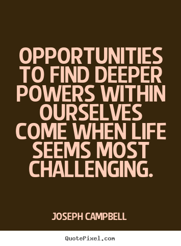 Make personalized poster quote about life - Opportunities to find deeper powers within ourselves come..