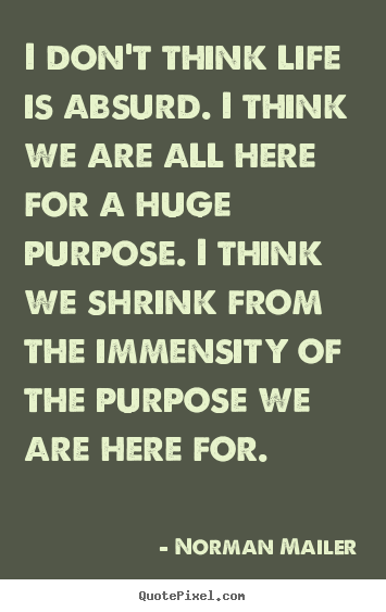 Life quotes - I don't think life is absurd. i think we are all here for a huge purpose...