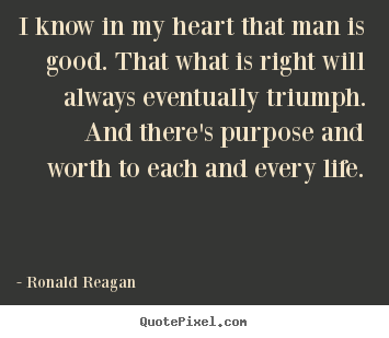Ronald Reagan picture quotes - I know in my heart that man is good. that what is right will always.. - Life quotes