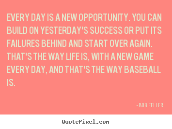 Bob Feller picture quotes - Every day is a new opportunity. you can build on yesterday's.. - Life quote