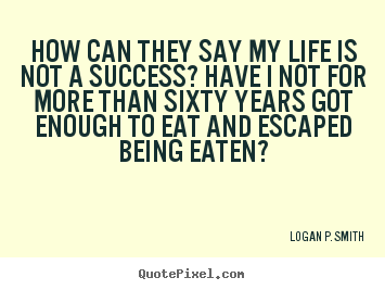 Make custom picture quote about life - How can they say my life is not a success? have i not for more..