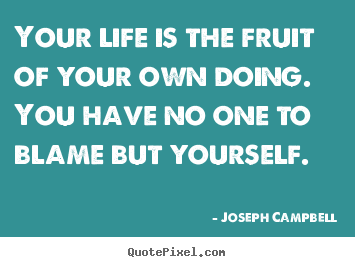 Life quotes - Your life is the fruit of your own doing. you have no one to blame..