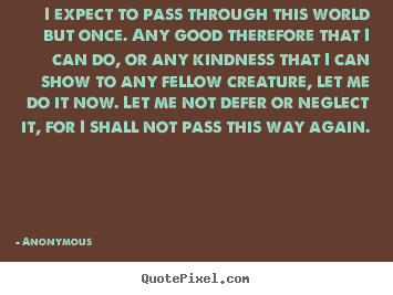 Life quotes - I expect to pass through this world but once. any good therefore..