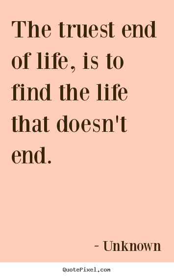 Quotes about life - The truest end of life, is to find the life that..