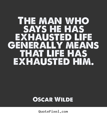Oscar Wilde poster quote - The man who says he has exhausted life generally.. - Life quotes