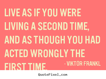 Life quotes - Live as if you were living a second time, and..