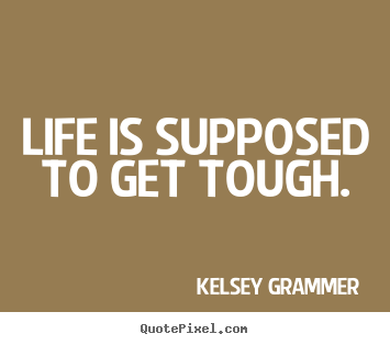 Kelsey Grammer picture quotes - Life is supposed to get tough. - Life quotes