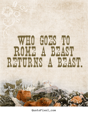 Who goes to rome a beast returns a beast. Italian Proverb greatest life quotes