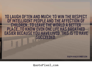 Life quote - To laugh often and much; to win the respect of intelligent..