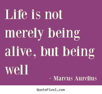 Quote about life - Life is not merely being alive, but being well