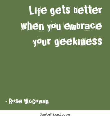 Quotes about life - Life gets better when you embrace your geekiness