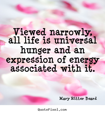Mary Ritter Beard photo quotes - Viewed narrowly, all life is universal hunger.. - Life quotes