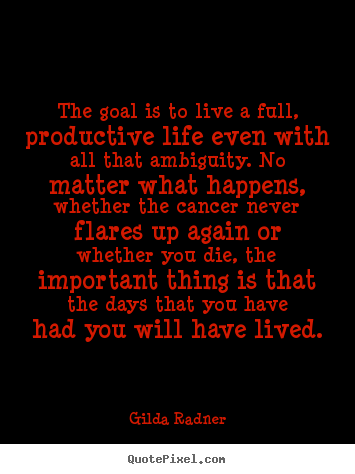 The goal is to live a full, productive life.. Gilda Radner greatest life quotes