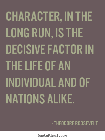 Life quotes - Character, in the long run, is the decisive factor in the..