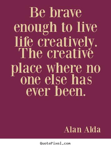 How to make poster quotes about life - Be brave enough to live life creatively. the creative place..