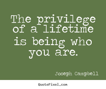 Life quotes - The privilege of a lifetime is being who..