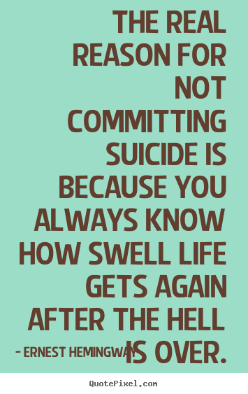 Quote about life - The real reason for not committing suicide is because you always..