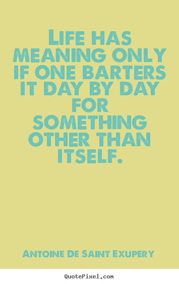 Make custom image quotes about life - Life has meaning only if one barters it day by day for something..