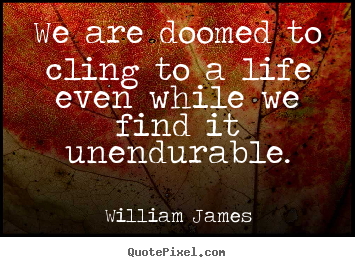 We are doomed to cling to a life even while we find it unendurable. William James  life quotes