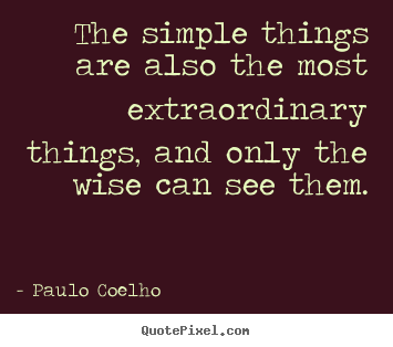 Paulo Coelho picture quotes - The simple things are also the most extraordinary things,.. - Life quote