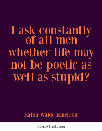 Quotes about life - I ask constantly of all men whether life may not be poetic as well as..