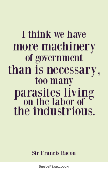 Quotes about life - I think we have more machinery of government than is necessary,..