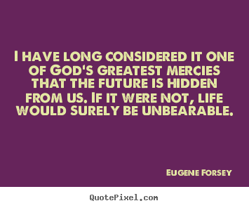 Quotes about life - I have long considered it one of god's greatest mercies that the future..