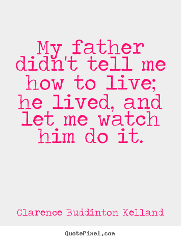 How to design image quote about life - My father didn't tell me how to live; he..