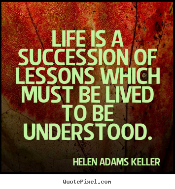 Quote about life - Life is a succession of lessons which must be lived to be understood.