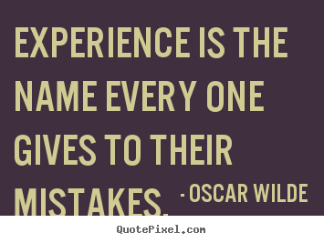 Experience is the name every one gives to their mistakes. Oscar Wilde top life quote