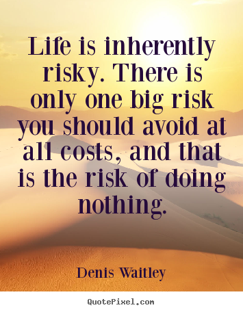 Life quotes - Life is inherently risky. there is only one big risk you should..